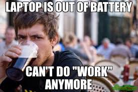Laptop Meme - laptop is out of battery can t do work anymore meme lazy college