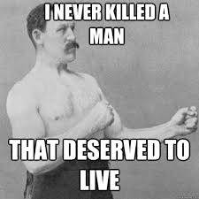Manly Man Memes - i never killed a man that deserved to live overly manly man