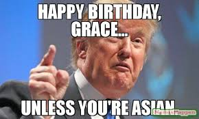 Asian Birthday Meme - happy birthday grace unless you re asian meme donald trump