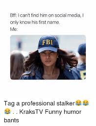 Funny Stalker Memes - bff l can t find him on social media i only know his first name me