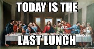Last Supper Meme - today is the last lunch last supper meme generator