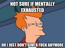 Exhausted Meme - not sure if mentally exhausted or i just don t give a fuck anymore