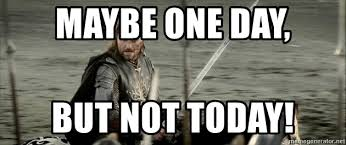 Aragorn Meme - maybe one day but not today not today aragorn meme generator