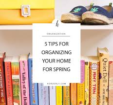 tips for organizing your home 5 tips for organizing your home for spring horderly