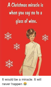 Christmas Miracle Meme - a christmas miracle is when you say no to a glass of wine it would