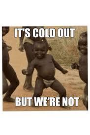 Funny Cold Memes - cold humor its cold out im hot meme funny joke memes pinterest