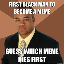 First Meme - first black man to become a meme guess which meme dies first
