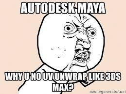 Why U No Meme - autodesk maya why u no uv unwrap like 3ds max y u no meme