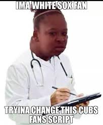 Memes About Change - ima white sox fan tryina change this cubs fans script meme