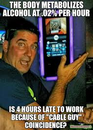 Cable Guy Meme - the body metabolizes alcohol at 02 per hour is 4 hours late to