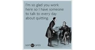 Quit Work Meme - i m so glad you work here so i have someone to talk to every day
