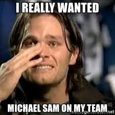 Michael Sam Meme - i really wanted michael sam on my team crying tom brady meme