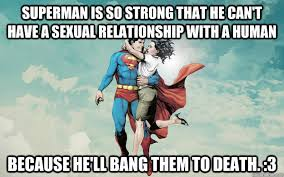 Sexual Relationship Memes - superman is so strong that he can t have a sexual relationship with