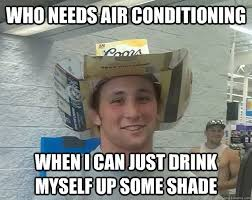 Air Conditioning Meme - who needs air conditioning when i can just drink myself up some