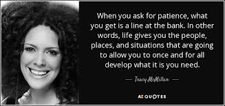 tracy mcmillan quote when you ask for patience what you get is a