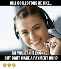 Bill Collector Meme - bill collectors be like kappitcomm so you can flexonig but