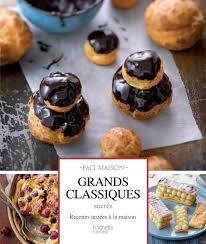 hachette cuisine fait maison je vous présente mon nouveau livre grands classiques sucrés un