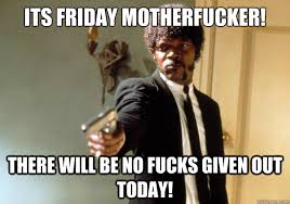 No Fucks Given Meme - its friday motherfucker there will be no fucks given out today az