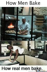 Real Men Meme - how real men bake by bakoahmed meme center