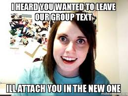 Group Text Meme - i heard you wanted to leave our group text ill attach you in the
