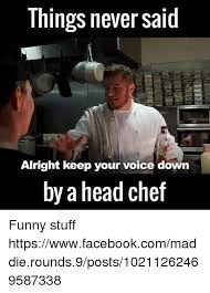 Funny Chef Memes - things never said alright keep your voice down by a head chef funny