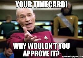 Timecard Meme - your timecard why wouldn t you approve it