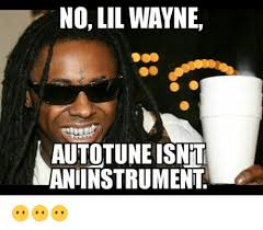 Lil Wayne Be Like Memes - 25 best memes about lil wayne autotune lil wayne autotune