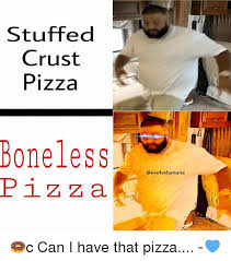 Memes About Pizza - stuffed crust pizza boneless p i z a banana c can i have that