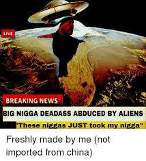 My Nigga Memes - live breaking news big nigga deadass abduced by aliens these