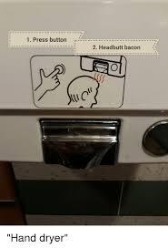 Hand Dryer Meme - 1 press button r 2 headbutt bacon hand dryer funny meme on me me