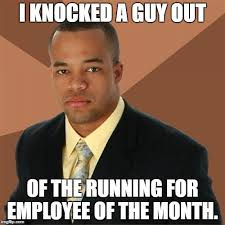 Employee Meme - i knocked a guy out of the running for employee of the month meme