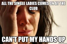 Single Ladies Meme - all the single ladies comes on at the club can t put my hands up