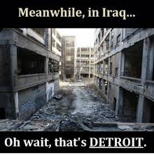 Detroit Meme - meanwhile in iraq oh wait that s detroit detroit meme on me me