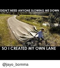 Create My Own Meme With My Own Picture - didn t need anyone slowing me down so i created my own lane hood