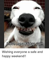 Happy Weekend Meme - love me a friday yall wishing everyone a safe and happy weekend