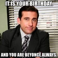 Beyonce Birthday Meme - it is your birthday and you are beyoncé always michael scott
