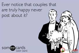 Funny Couples Memes - ever notice that couple that are truly happy never post about it
