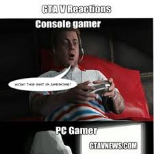 Pc Gamer Meme - console gamer vs pc gamer gta v by whocaresaboutmyname meme center