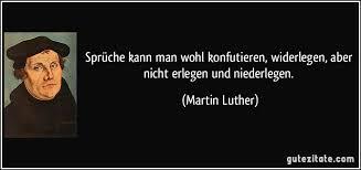 sprüche kann wohl konfutieren widerlegen aber nicht - Martin Luther Sprüche