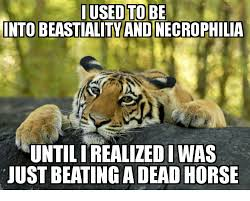 Beating A Dead Horse Meme - i used to be into beastiality andinecrophilia untilirealizedi was