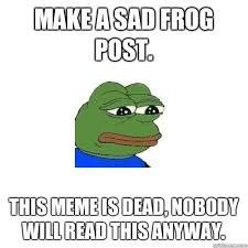 Why You No Reply Meme - make a sad frog post this meme is dead nobody will read this