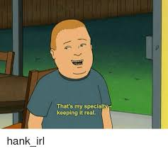 King Of The Hill Meme - that s my specialty keeping it real hank irl hank hill meme on