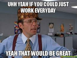 Uhh Meme - uhh yeah if you could just work everyday yeah that would be great