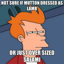 Salami Meme - not sure if mutton dressed as lamb or just over sized salami