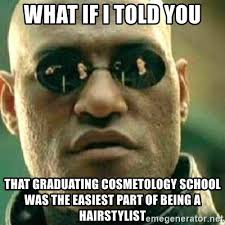 Cosmetology Meme - what if i told you that graduating cosmetology school was the