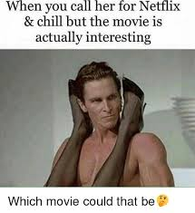 Chill Meme - when you call her for netflix chill but the movie is actually