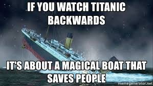Boat People Meme - if you watch titanic backwards it s about a magical boat that saves