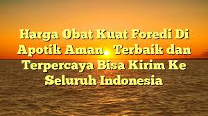 harga obat kuat foredi di apotik aman terbaik dan terpercaya bisa kirim ke seluruh indonesia png