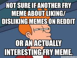 Fry Memes - of sick of the repetitive fry memes about liking disliking