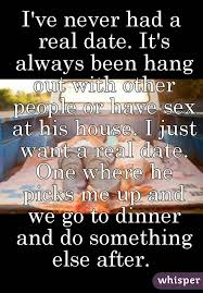 i ve never had a real date it s always been hang out with other